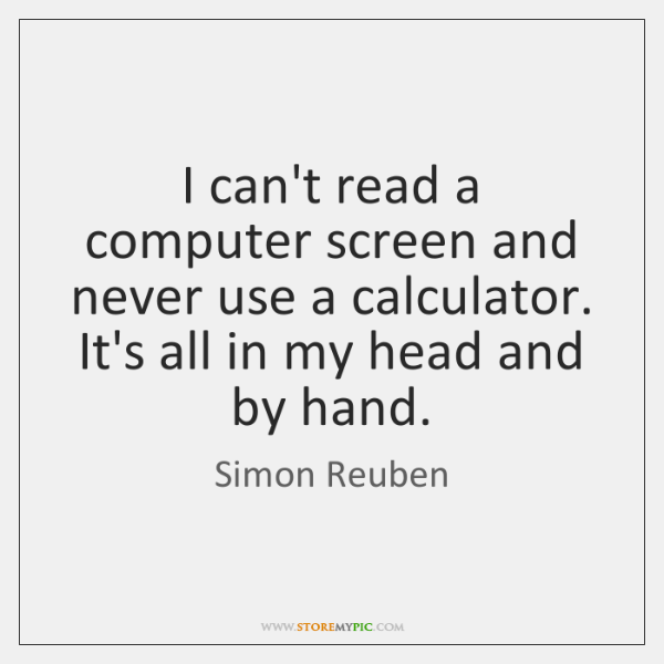 I can't read a computer screen and never use a calculator. It's ...