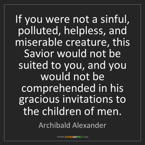 Archibald Alexander: If you were not a sinful, polluted, helpless, and miserable...