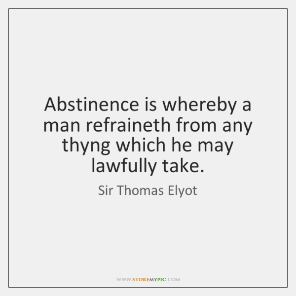 Abstinence is whereby a man refraineth from any thyng which he may ...