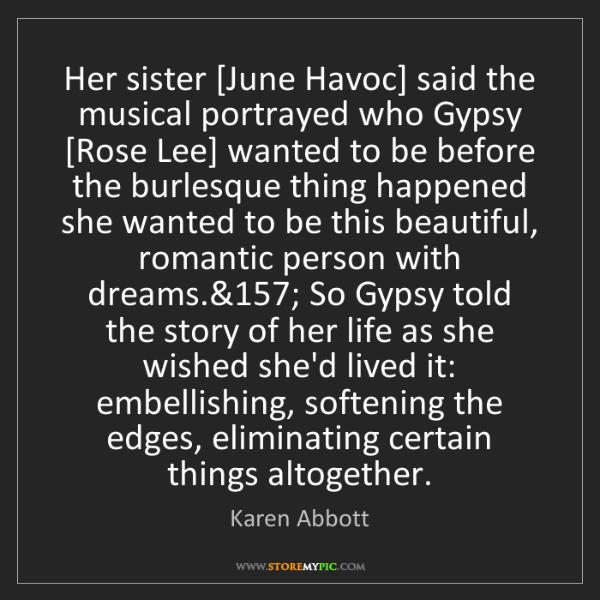 Karen Abbott: Her sister [June Havoc] said the musical portrayed who...