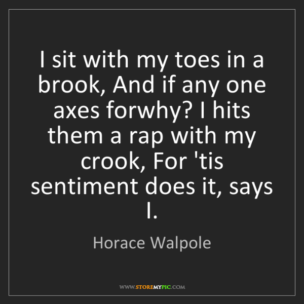 Horace Walpole: I sit with my toes in a brook, And if any one axes forwhy?...