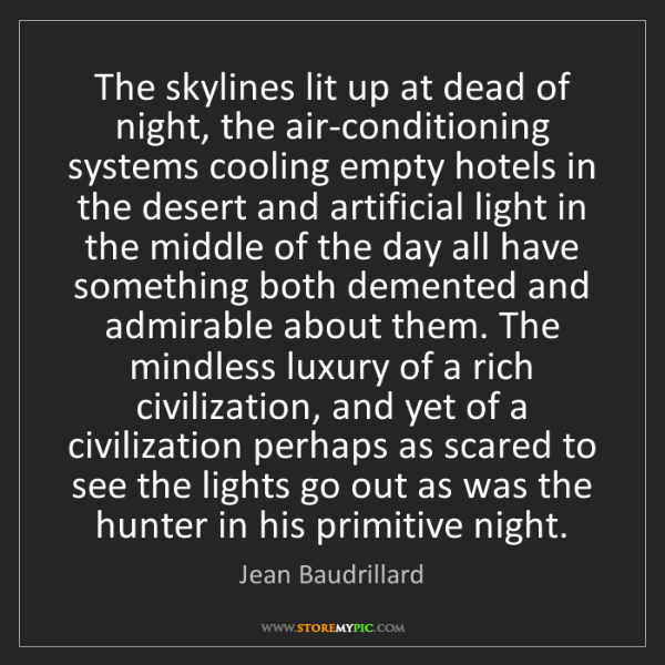 Jean Baudrillard: The skylines lit up at dead of night, the air-conditioning...