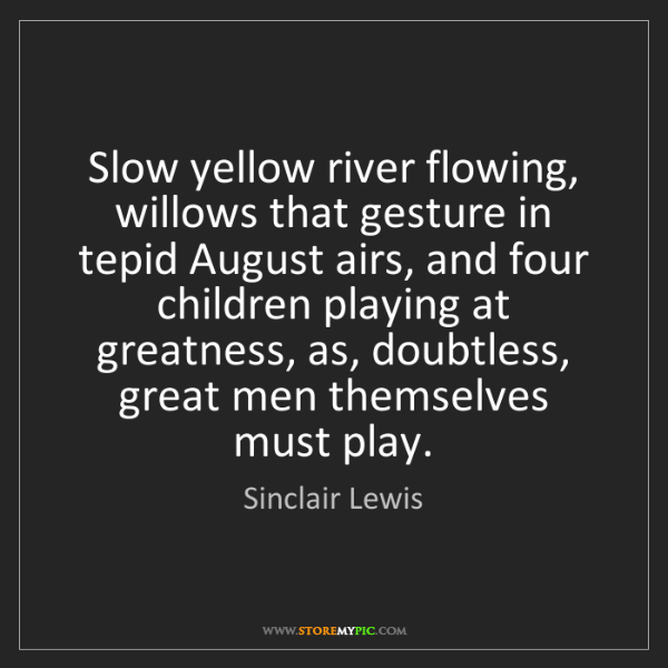 Sinclair Lewis: Slow yellow river flowing, willows that gesture in tepid...