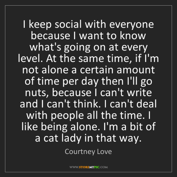 Courtney Love: I keep social with everyone because I want to know what's...