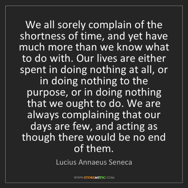 Lucius Annaeus Seneca: We all sorely complain of the shortness of time, and...