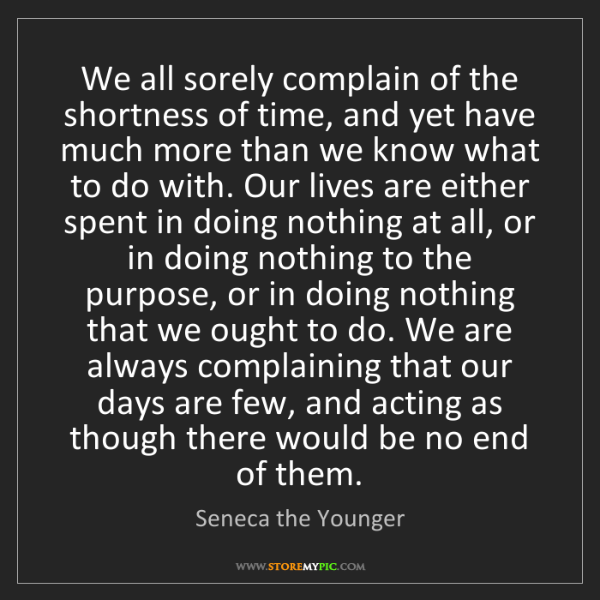 Seneca the Younger: We all sorely complain of the shortness of time, and...