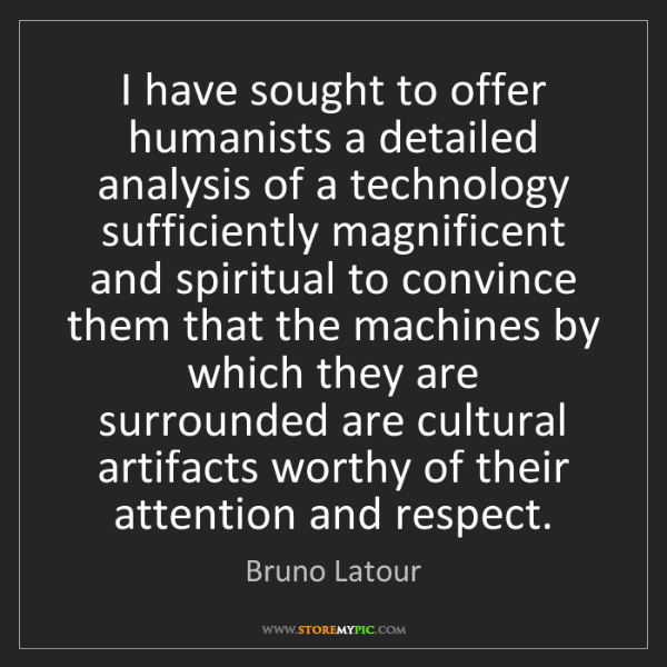 Bruno Latour: I have sought to offer humanists a detailed analysis...