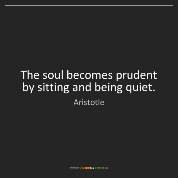 Aristotle: The soul becomes prudent by sitting and being quiet.