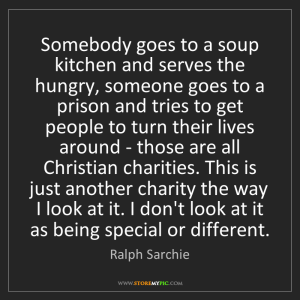 Ralph Sarchie: Somebody goes to a soup kitchen and serves the hungry,...