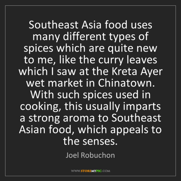 Joel Robuchon: Southeast Asia food uses many different types of spices...