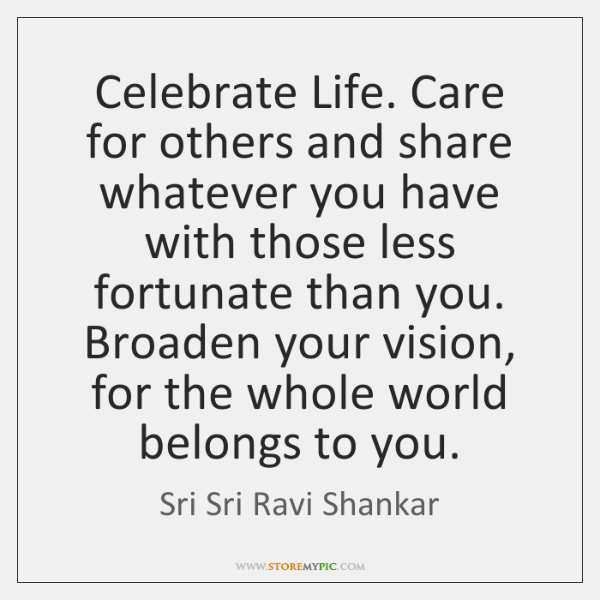 Celebrate Life. Care for others and share whatever you have with those ...