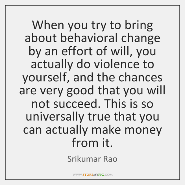 When you try to bring about behavioral change by an effort of ...