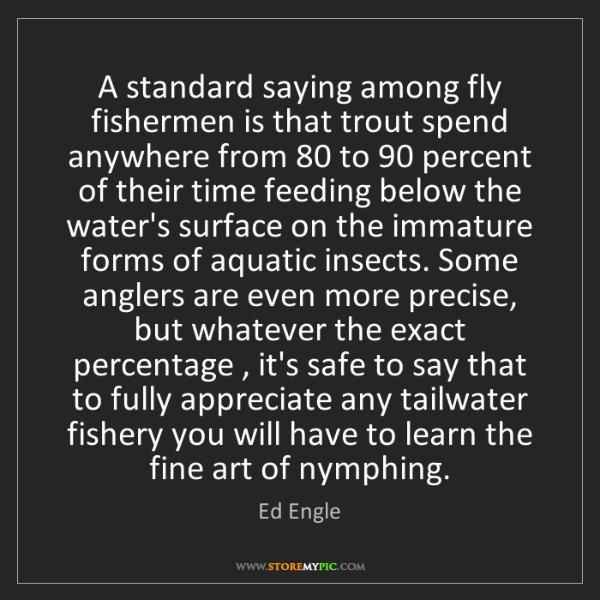 Ed Engle: A standard saying among fly fishermen is that trout spend...
