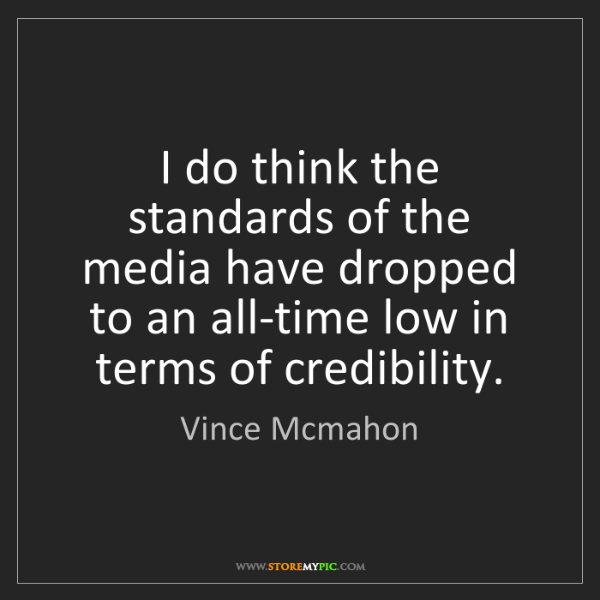 Vince Mcmahon: I do think the standards of the media have dropped to...