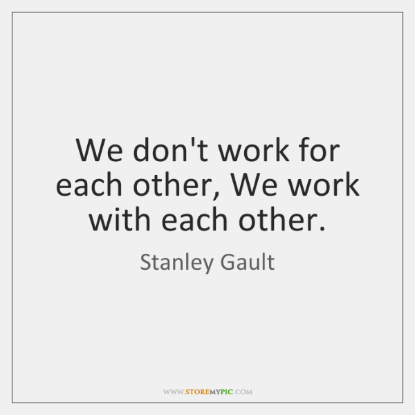We don't work for each other, We work with each other.