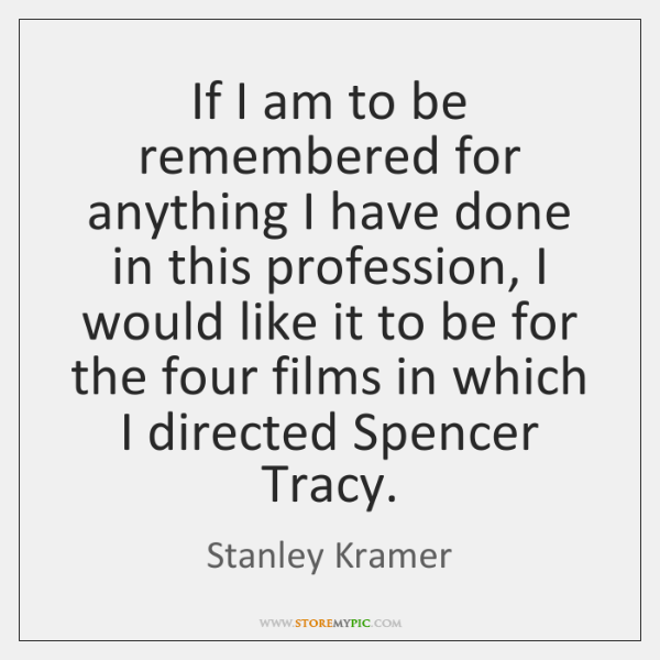 If I am to be remembered for anything I have done in ...