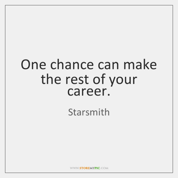 One chance can make the rest of your career.