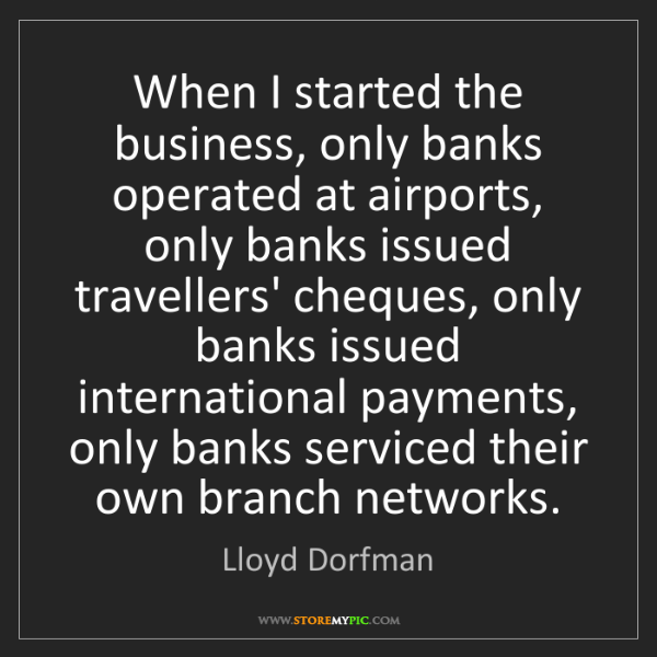 Lloyd Dorfman: When I started the business, only banks operated at airports,...