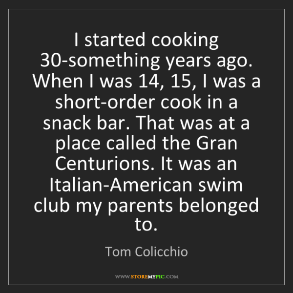 Tom Colicchio: I started cooking 30-something years ago. When I was...