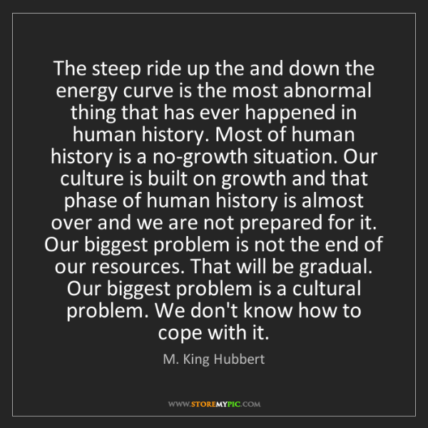 M. King Hubbert: The steep ride up the and down the energy curve is the...
