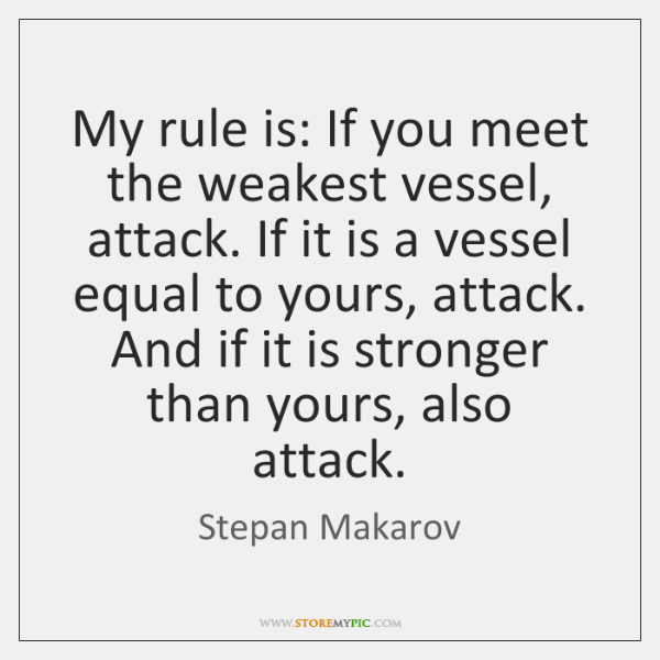 My rule is: If you meet the weakest vessel, attack. If it ...
