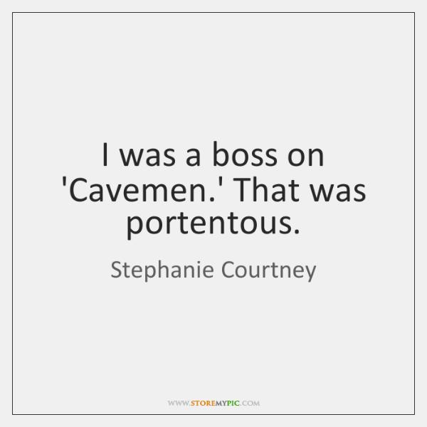 I was a boss on 'Cavemen.' That was portentous.