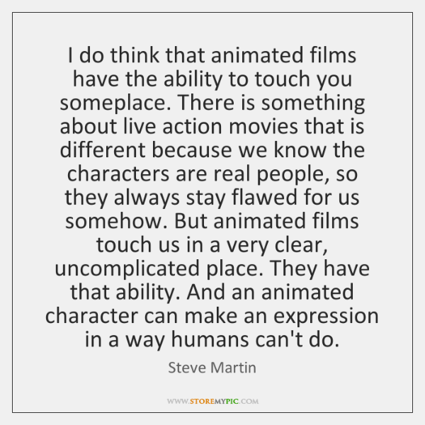 I do think that animated films have the ability to touch you ...