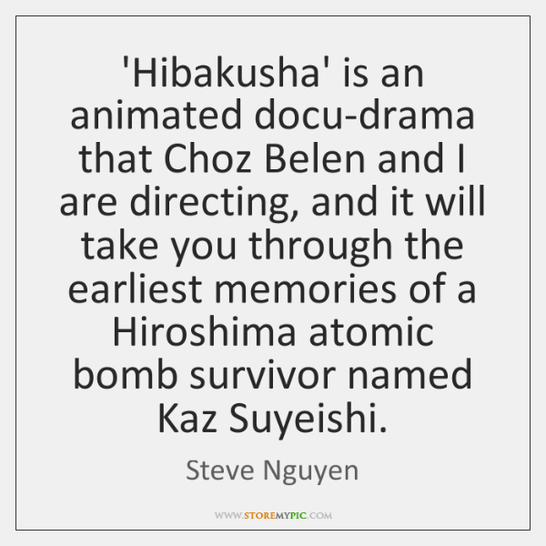 'Hibakusha' is an animated docu-drama that Choz Belen and I are directing, ...