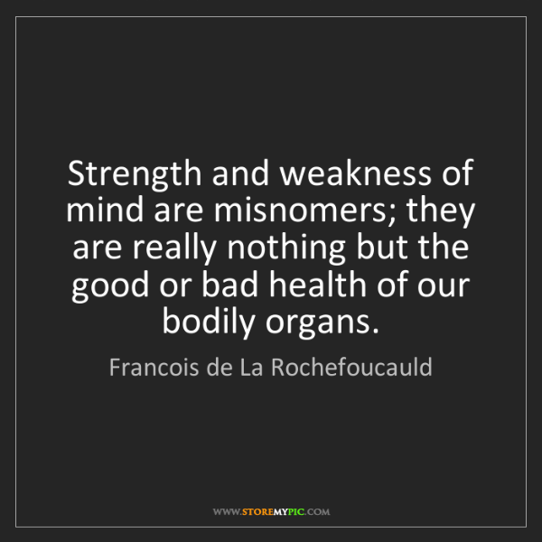 Francois de La Rochefoucauld: Strength and weakness of mind are misnomers; they are...