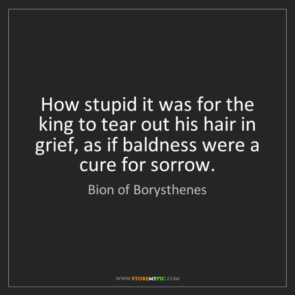 Bion of Borysthenes: How stupid it was for the king to tear out his hair in...