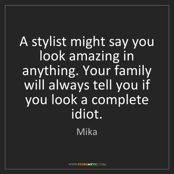 Mika: A stylist might say you look amazing in anything. Your...