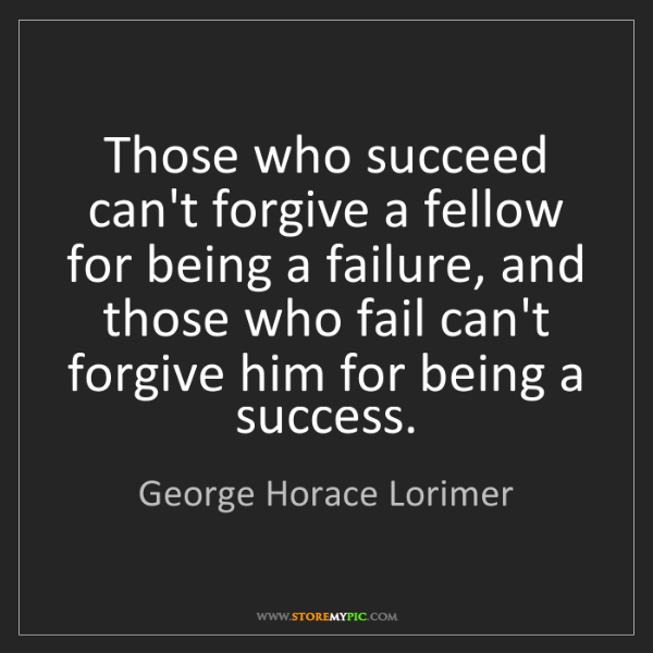 George Horace Lorimer: Those who succeed can't forgive a fellow for being a...