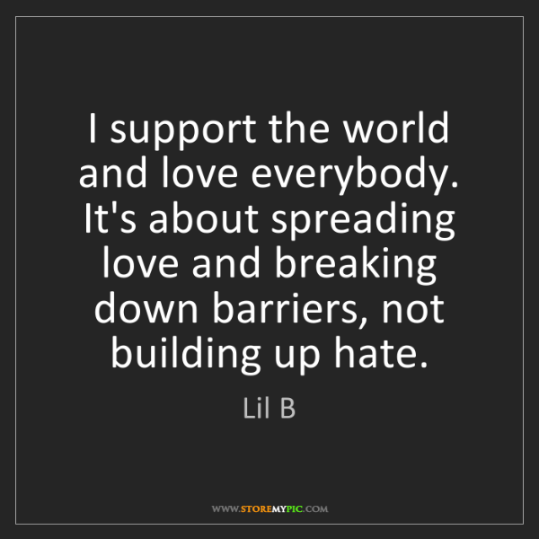 Lil B: I support the world and love everybody. It's about spreading...
