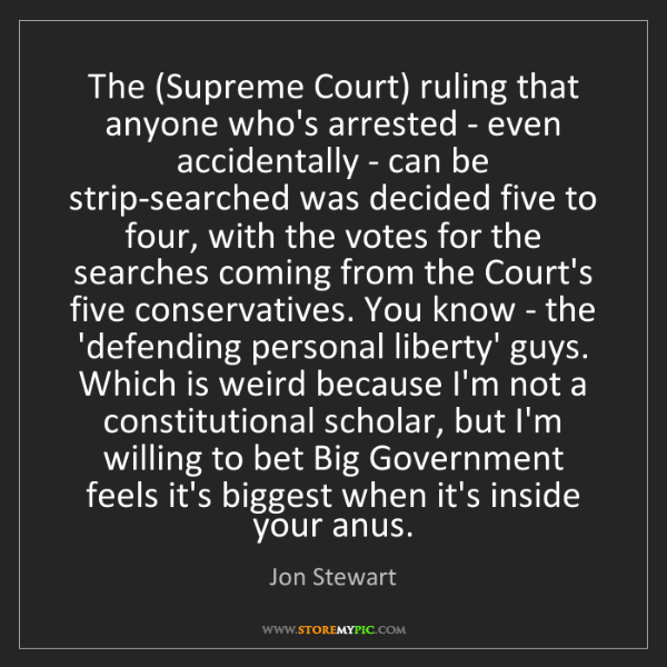 Jon Stewart: The (Supreme Court) ruling that anyone who's arrested...