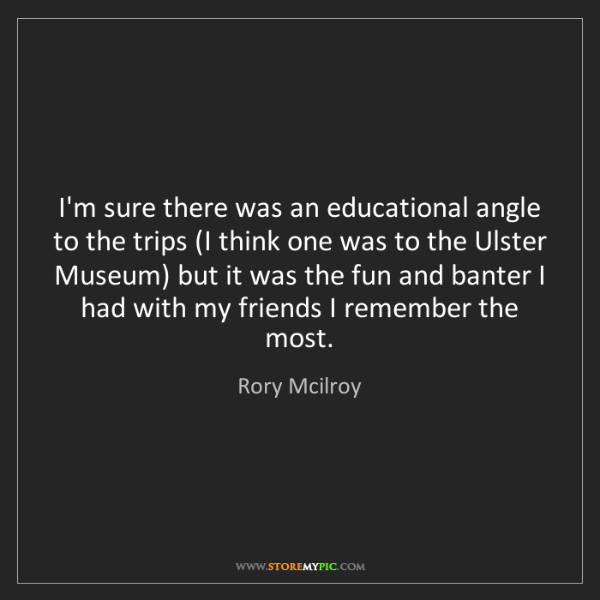 Rory Mcilroy: I'm sure there was an educational angle to the trips...