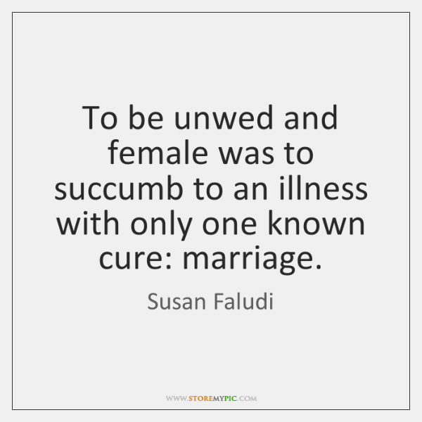 To be unwed and female was to succumb to an illness with ...
