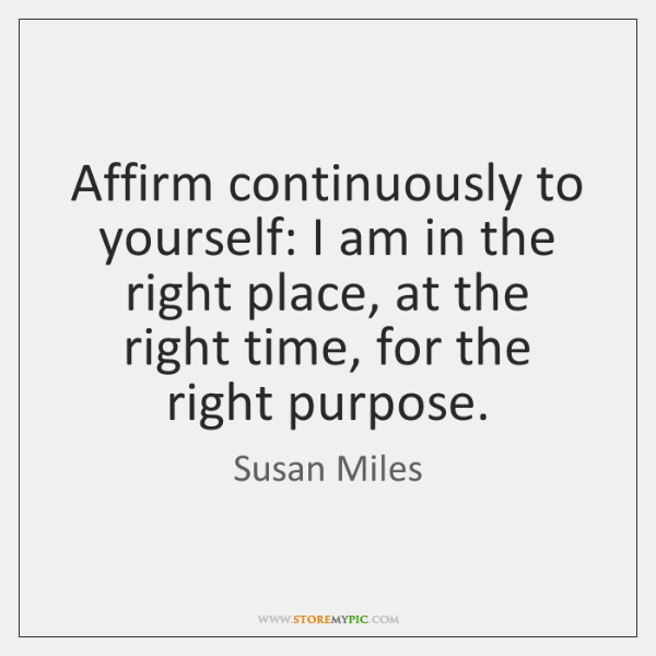 Affirm continuously to yourself: I am in the right place, at the ...