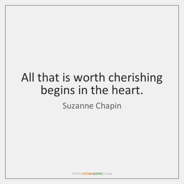 All that is worth cherishing begins in the heart.