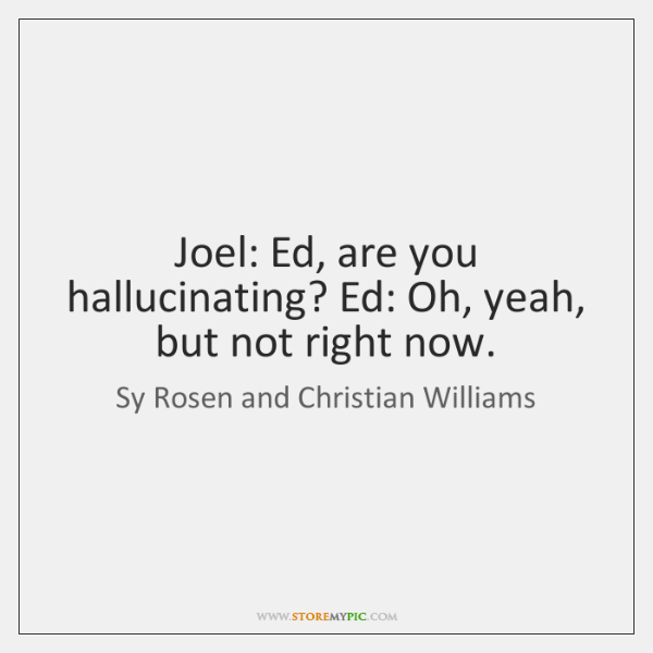 Joel: Ed, are you hallucinating? Ed: Oh, yeah, but not right now.