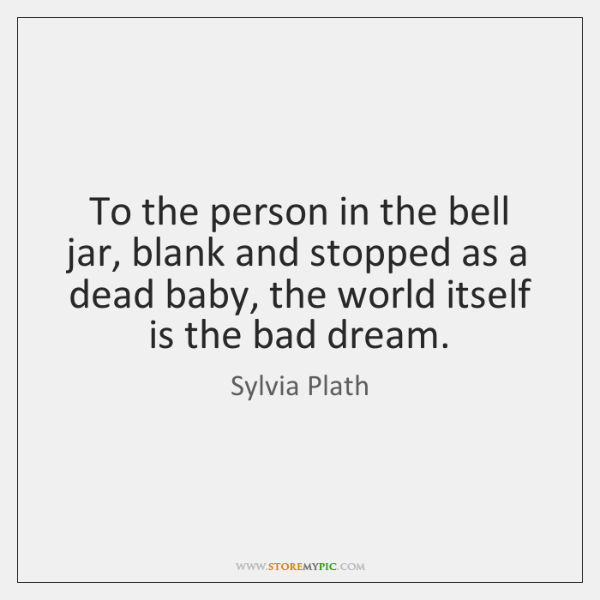 To the person in the bell jar, blank and stopped as a ...