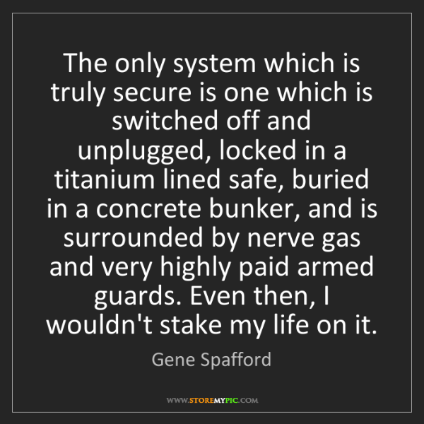 Gene Spafford: The only system which is truly secure is one which is...