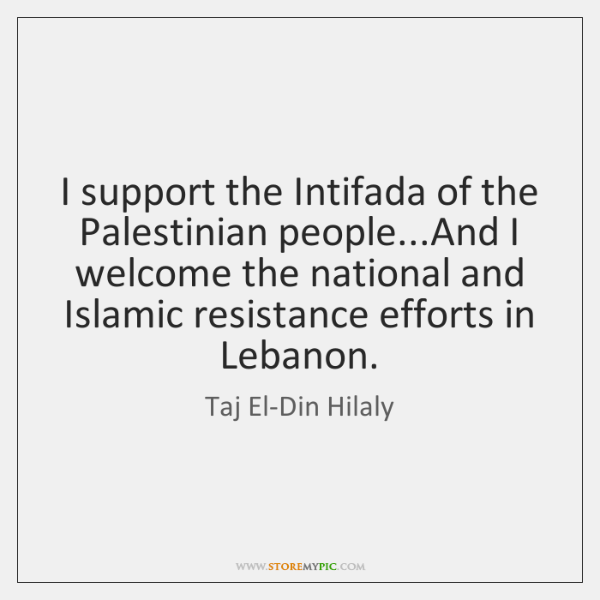 I support the Intifada of the Palestinian people...And I welcome the ...