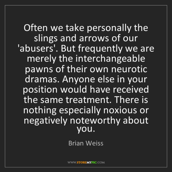 Brian Weiss: Often we take personally the slings and arrows of our...