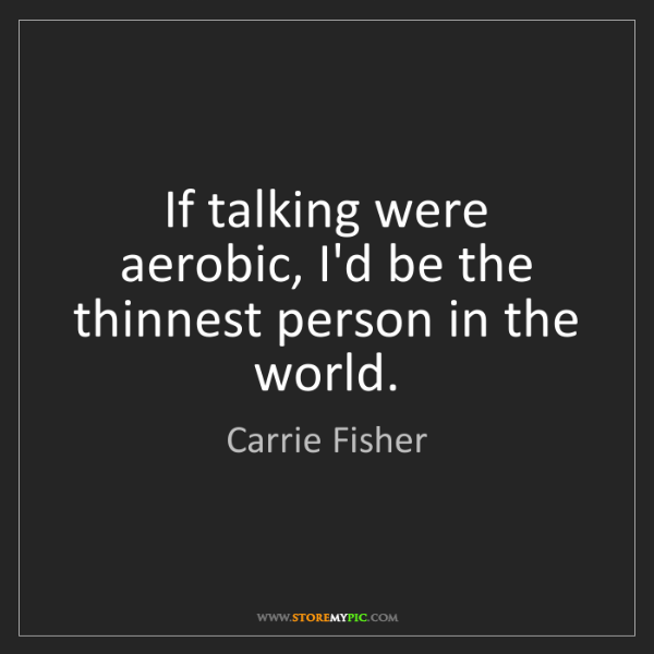 Carrie Fisher: If talking were aerobic, I'd be the thinnest person in...