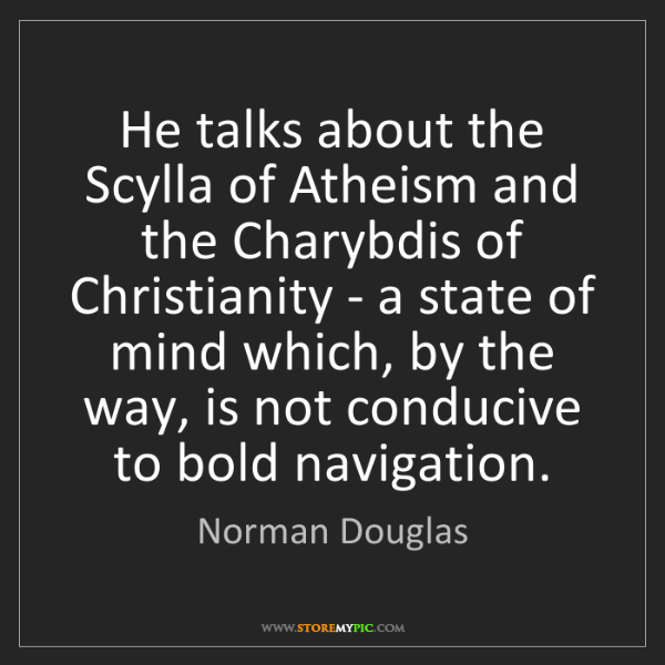 Norman Douglas: He talks about the Scylla of Atheism and the Charybdis...