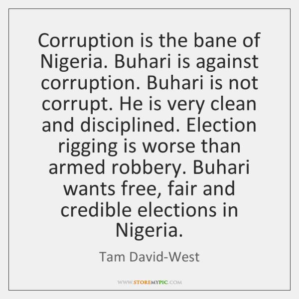 Corruption is the bane of Nigeria. Buhari is against corruption. Buhari is ...