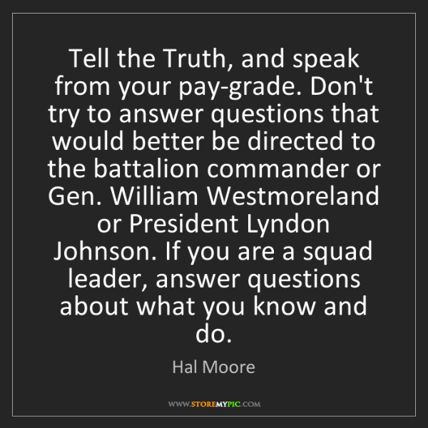 Hal Moore: Tell the Truth, and speak from your pay-grade. Don't...