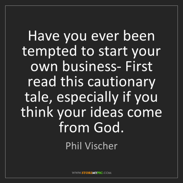 Phil Vischer: Have you ever been tempted to start your own business-...