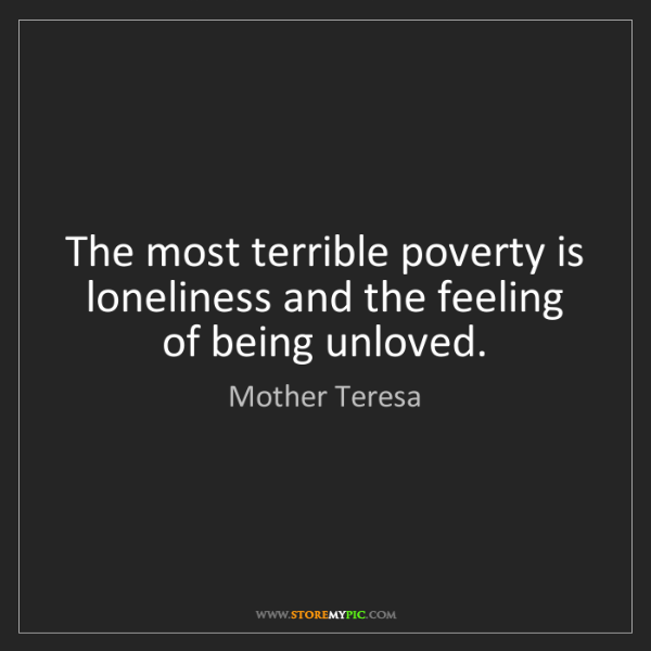 Mother Teresa: The most terrible poverty is loneliness and the feeling...