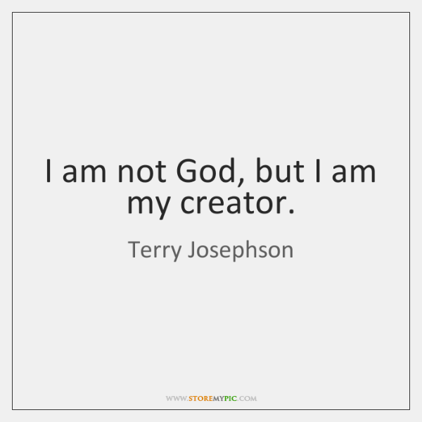 I am not God, but I am my creator.